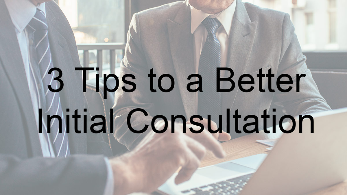 3 Tips To A Better Initial Consultation